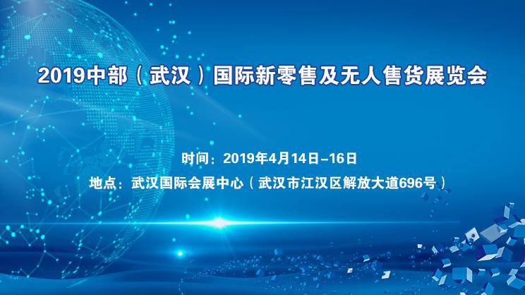 2019中部(武漢)國際新零售及無人售貨展覽會