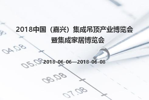 2018中国(嘉兴)集成吊顶产业博览会暨集成家居博览会