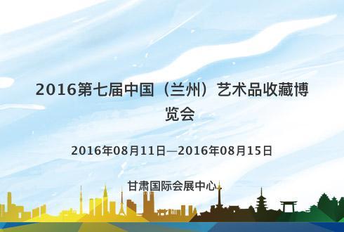 2016第七届中国(兰州)艺术品收藏博览会