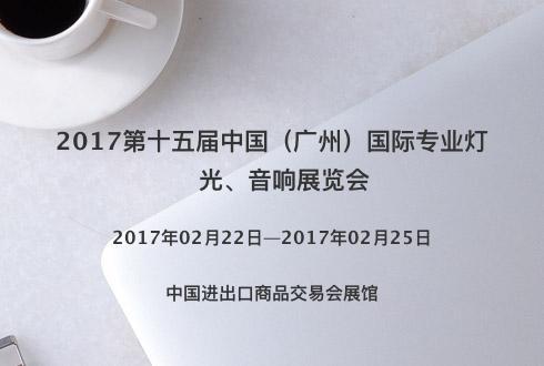 2017第十五届中国(广州)国际专业灯光、音响展览会