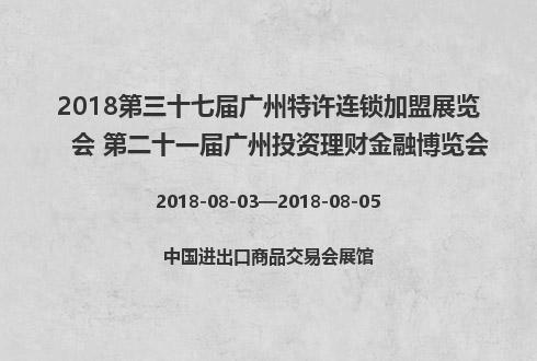 2018第三十七届广州特许连锁加盟展览会 第二十一届广州投资理财金融博览会