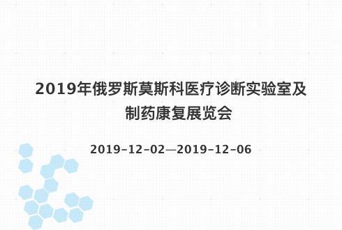 2019年俄罗斯莫斯科医疗诊断实验室及制药康复展览会
