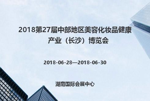 2018第27届中部地区美容化妆品健康产业(长沙)博览会