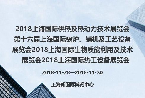 2018上海国际供热及热动力技术展览会第十六届上海国际锅炉、辅机及工艺设备展览会2018上海国际生物质能利用及技术展览会2018上海国际热工设备展览会