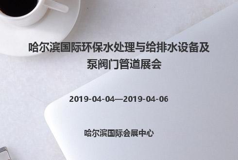 2019年哈尔滨国际环保水处理与给排水设备及泵阀门管道展会