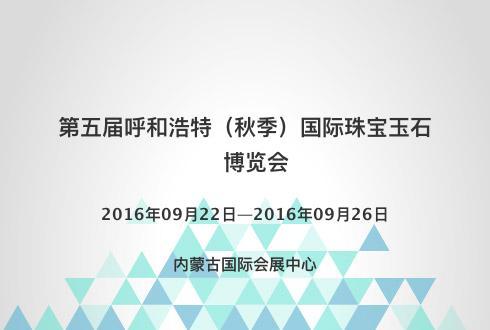 第五届呼和浩特(秋季)国际珠宝玉石博览会