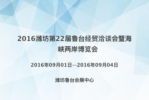2016潍坊第22届鲁台经贸洽谈会暨海峡两岸博览会