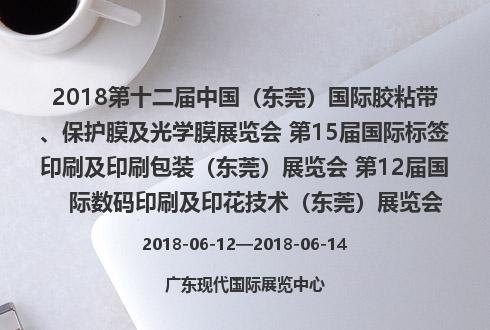 2018第十二届中国(东莞)国际胶粘带、保护膜及光学膜展览会 第15届国际标签印刷及印刷包装(东莞)展览会 第12届国际数码印刷及印花技术(东莞)展览会