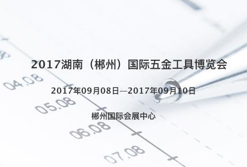 2017湖南(郴州)國際五金工具博覽會