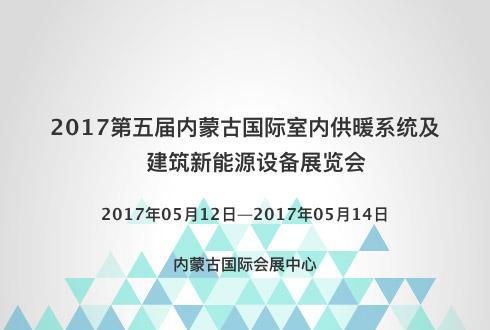 2017第五届内蒙古国际室内供暖系统及建筑新能源设备展览会