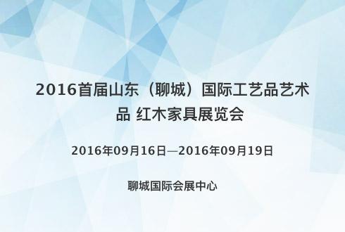 2016首届山东(聊城)国际工艺品艺术品 红木家具展览会