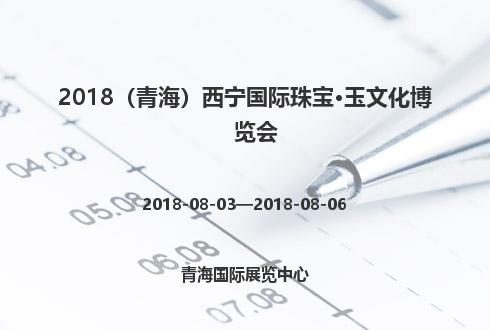 2018(青海)西宁国际珠宝·玉文化博览会