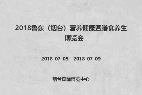2018鲁东(烟台)营养健康暨膳食养生博览会