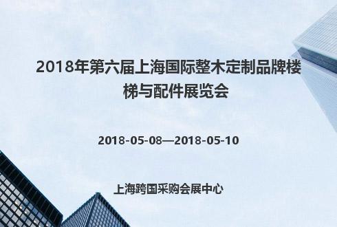 2018年第六届上海国际整木定制品牌楼梯与配件展览会
