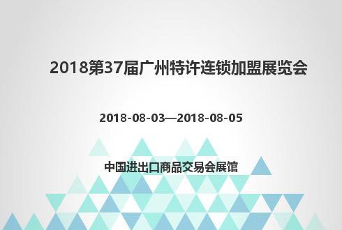 2018第37届广州特许连锁加盟展览会