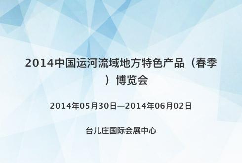 2014中国运河流域地方特色产品(春季)博览会