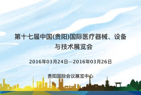 第十七届中国(贵阳)国际医疗器械、设备与技术展览会