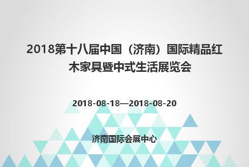 2018第十八届中国(济南)国际精品红木家具暨中式生活展览会