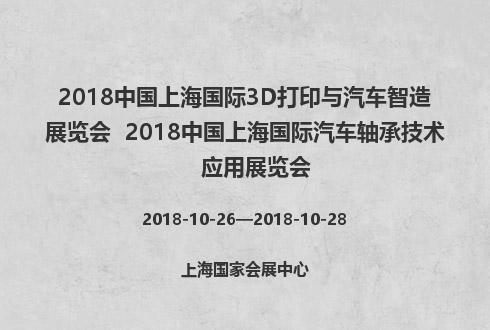 2018中国上海国际3D打印与汽车智造展览会  2018中国上海国际汽车轴承技术应用展览会