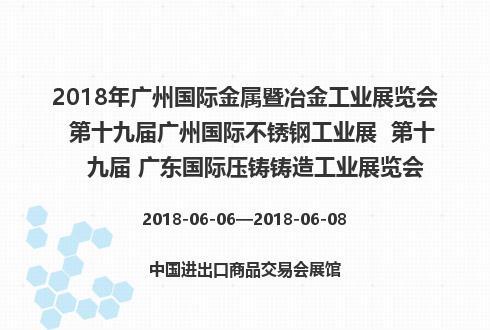 2018年广州国际金属暨冶金工业展览会  第十九届广州国际不锈钢工业展  第十九届 广东国际压铸铸造工业展览会