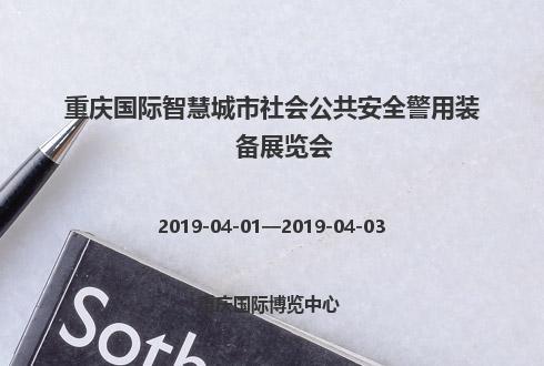 2019年重庆国际智慧城市社会公共安全警用装备展览会