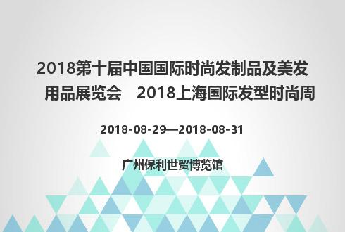 2018第十届中国国际时尚发制品及美发用品展览会   2018上海国际发型时尚周