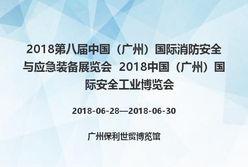 2018第八届中国(广州)国际消防安全与应急装备展览会  2018中国(广州)国际安全工业博览会