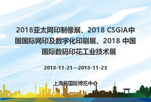 2018亚太网印制像展、2018 CSGIA中国国际网印及数字化印刷展、2018 中国国际数码印花工业技术展