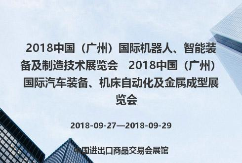 2018中国(广州)国际机器人、智能装备及制造技术展览会   2018中国(广州)国际汽车装备、机床自动化及金属成型展览会