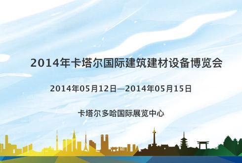 2014年卡塔尔国际建筑建材设备博览会