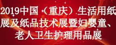 2019中国(重庆)生活用纸展及纸品技术展暨妇婴童、老人卫生护理用品展