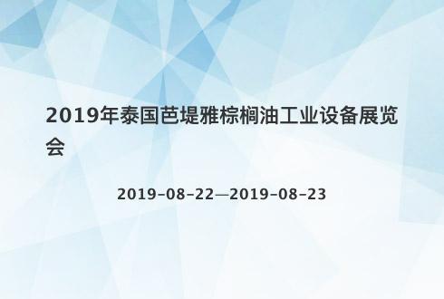 2019年泰国芭堤雅棕榈油工业设备展览会