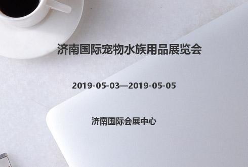 2019年济南国际宠物水族用品展览会