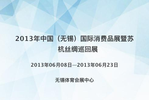 2013年中国(无锡)国际消费品展暨苏杭丝绸巡回展
