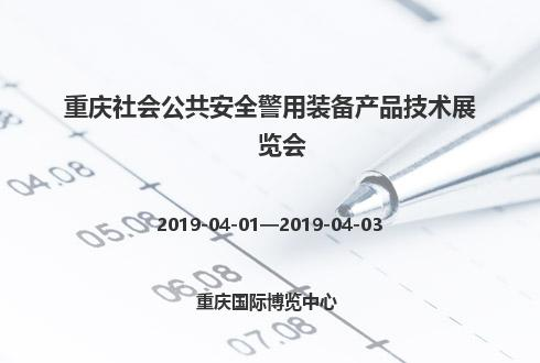 2019年重庆社会公共安全警用装备产品技术展览会