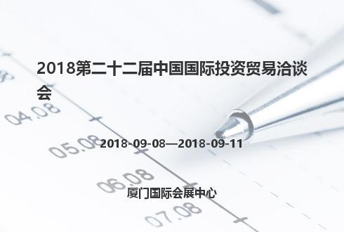 2018第二十二届中国国际投资贸易洽谈会