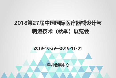 2018第27届中国国际医疗器械设计与制造技术(秋季)展览会