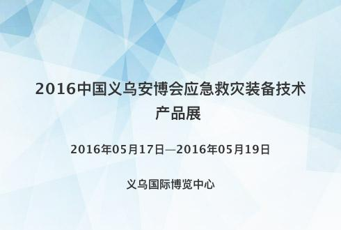 2016中国义乌安博会应急救灾装备技术产品展