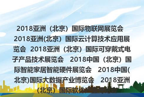 2018亚洲(北京)国际物联网展览会  2018亚洲(北京)国际云计算技术应用展览会  2018亚洲(北京)国际可穿戴式电子产品技术展览会   2018中国(北京)国际智能家居智能硬件展览会   2018中国(北京)国际大数据产业博览会   2018亚洲(北京)国际软件产品博览会
