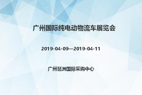 2019年广州国际纯电动物流车展览会