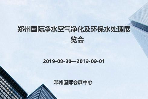 2019年郑州国际净水空气净化及环保水处理展览会
