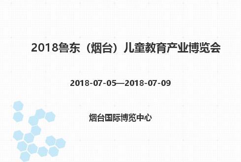 2018鲁东(烟台)儿童教育产业博览会