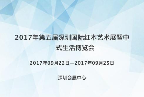 2017年第五届深圳国际红木艺术展暨中式生活博览会