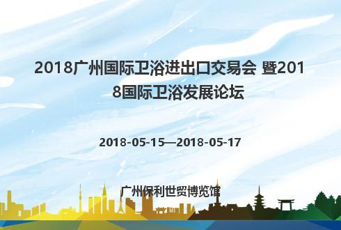 2018广州国际卫浴进出口交易会 暨2018国际卫浴发展论坛