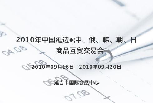 2010年中国延边•;中、俄、韩、朝、日商品互贸交易会