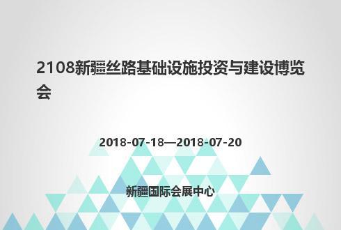 2108新疆丝路基础设施投资与建设博览会