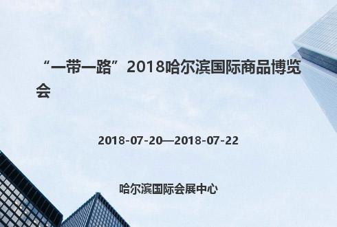 """""""一带一路""""2018哈尔滨国际商品博览会"""