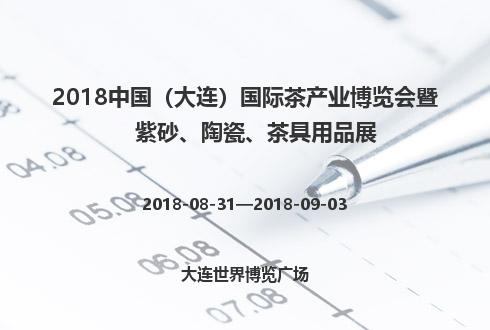 2018中國(大連)國際茶產業博覽會暨紫砂、陶瓷、茶具用品展