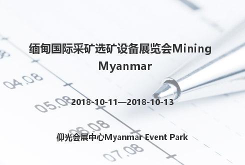 缅甸国际采矿选矿设备展览会Mining Myanmar