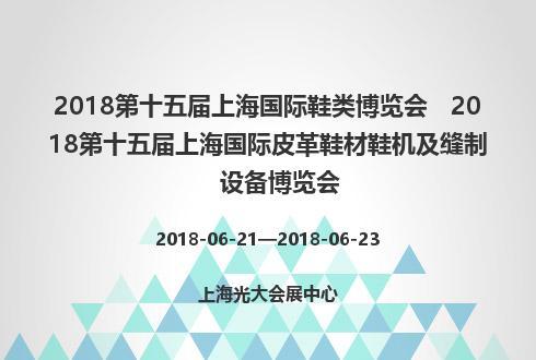 2018第十五届上海国际鞋类博览会   2018第十五届上海国际皮革鞋材鞋机及缝制设备博览会